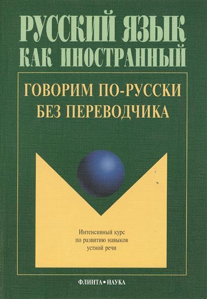Говорим по-русски без переводчика. Интенсивный курс по развитию навыков устной речи. 9-е издание