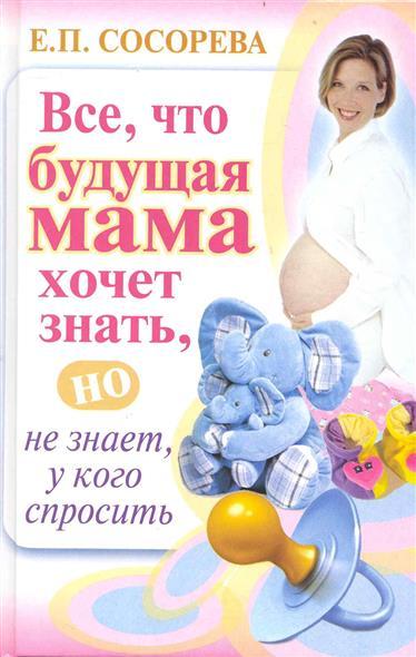 Все что будущая мама хочет знать но не знает у кого спросить
