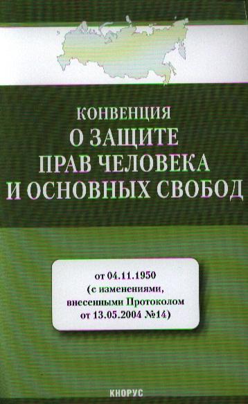 Конвенция о защите прав человека и основных свобод от 04.11.1950 (с изменениями, внесенными Протоколом от 13.05.2004 № 14)