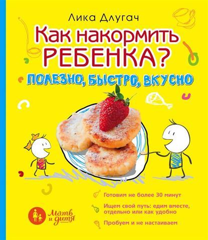 Как накормить ребенка. Полезно, быстро, вкусно