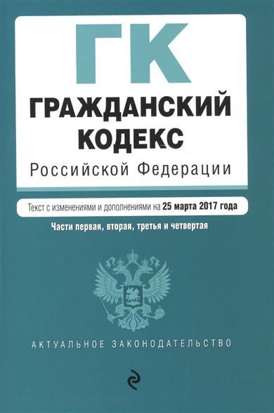 Гражданский кодекс Российской Федерации. Части первая, вторая, третья и четвертая.  Текст с изменениями и дополнениями на 25 марта 2017 года