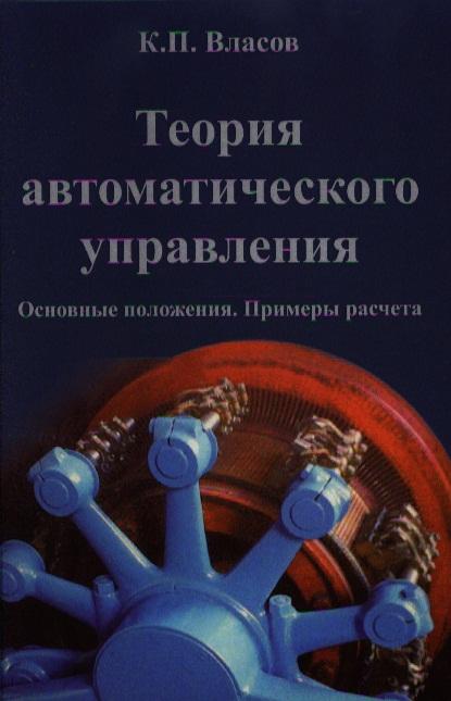 Власов К. Теория автоматического управления. Основные положения. Примеры расчета. Издание второе, исправленное и дополненное
