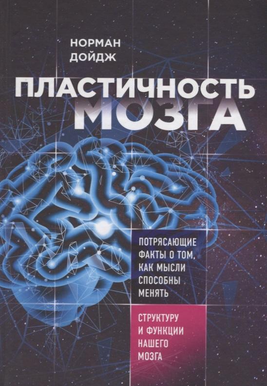 Дойдж Н. Пластичность мозга. Потрясающие факты о том, как мысли способны менять структуру и функции нашего мозга