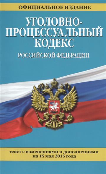 Уголовно-процессуальный кодекс Российской Федерации. Текст с изменениями и дополнениями на 15 мая 2015 года
