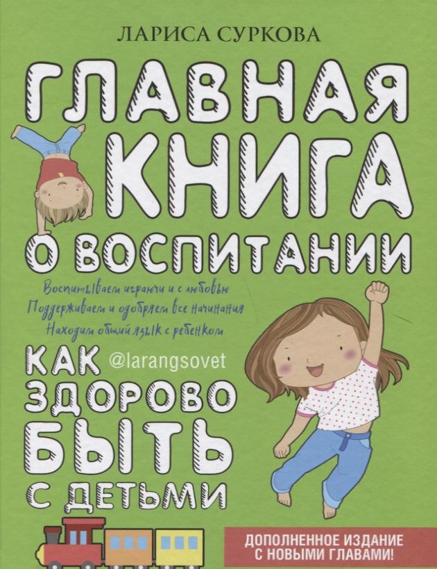 Суркова Л. Главная книга о воспитании: как здорово быть с детьми