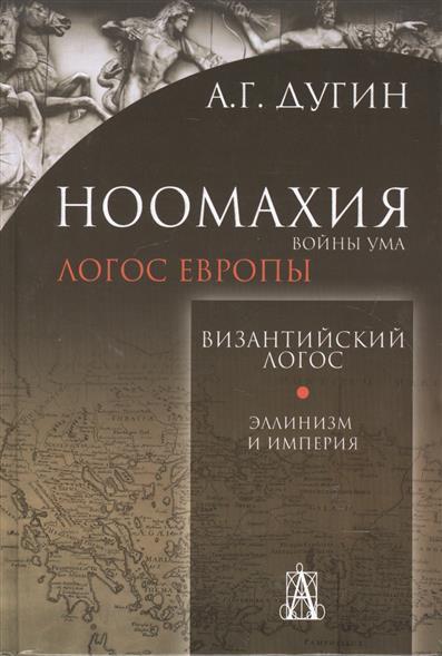 Дугин А. Ноомахия. Войны ума. Византийский логос. Эллинизм и империя