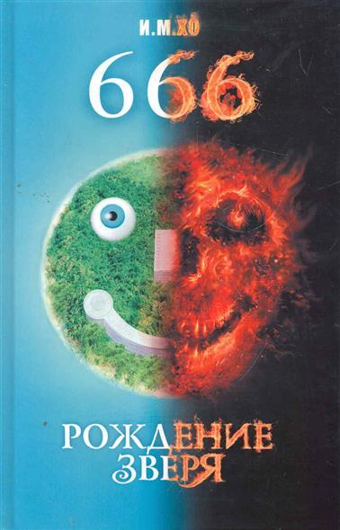 Книга 666 Рождение зверя. И.М. Хо