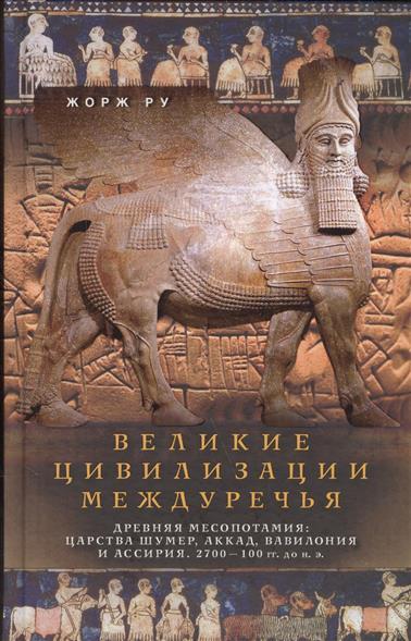 Великие цивилизации Междуречья. Древняя Месопотамия: Царства Шумер, Аккад, Вавилония и ассирия. 2700 - 100 гг. до н.э.