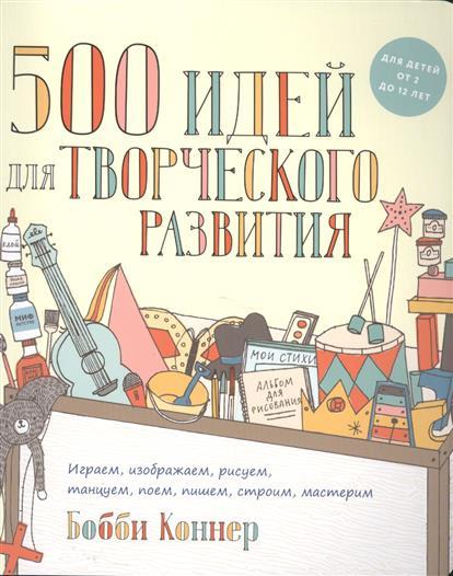Коннер Б. 500 идей для творческого развития. Играем, изображаем, рисуем, танцуем, поем, пишем, строим, мастерим ниндзя играем и мастерим