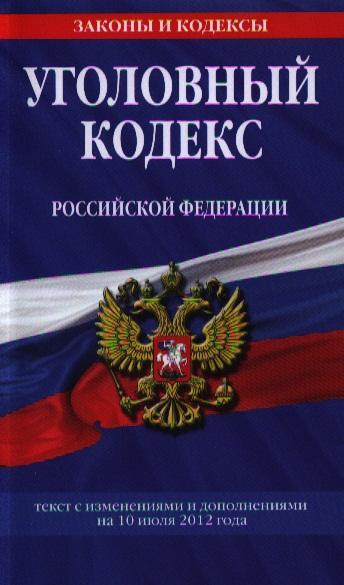 Уголовный кодекс Российской Федерации. Текст с изменениями и дополнениями на 10 июля 2012 года