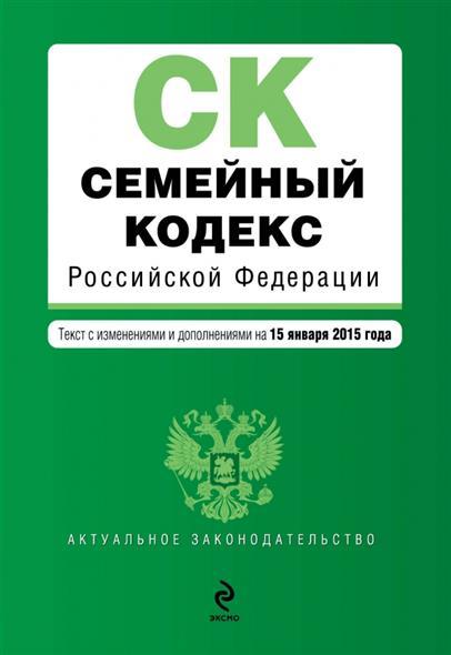 Семейный кодекс Российской Федерации. Текст с изменениями и дополнениями на 15 января 2015 года