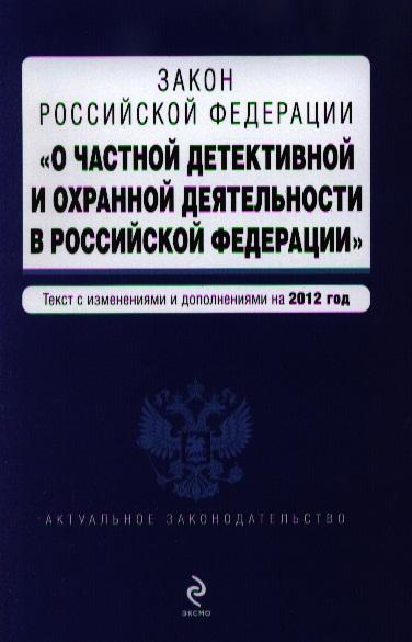 """Закон Российской Федерации """"О частной детективной деятельности в Российской Федерации"""". Текст с изменениями и дополнениями на 2012 год"""