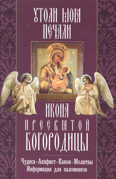 """Икона Пресвятой Богородицы """"Утоли мои печали"""". Чудеса, акафист, канон, молитвы, информация для паломников"""