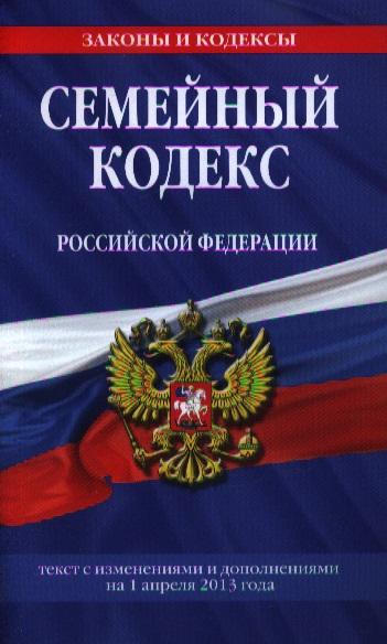 Семейный кодекс Российской Федерации. Текст с изменениями и дополнениями на 1 апреля 2013 года