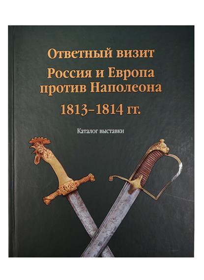 Ответный визит. Россия и Европа против Наполеона. 1813-1814 гг. Каталог выставки