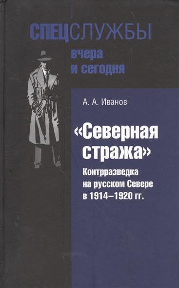 Иванов А. Северная стража. Контрразведка на русском Севере в 1914-1920 гг.