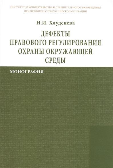 Дефекты правового регулирования охраны окружающей среды: Монография