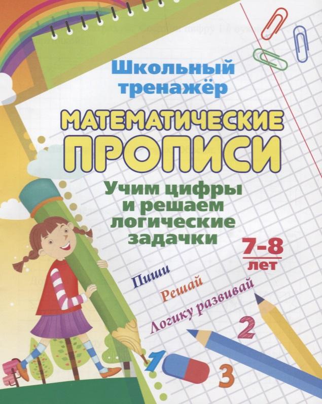 Математические прописи. Учим цифры и решаем логические задачки. 7-8 лет