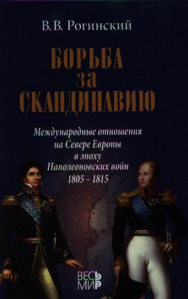 Борьба за Скандинавию. Международные отношения на Севере Европы в эпоху Наполеоновских войн (1805-1815)