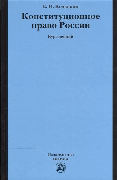 Колюшин Е. Конституционное право России: Курс лекций