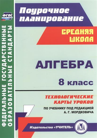 Алгебра. 8 класс. Технологические карты уроков по учебнику под редакцией А.Г. Мордковича