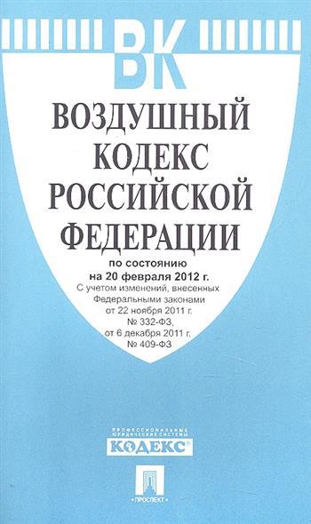 Воздушный кодекс Российской Федерации по состоянию на 20 февраля 2012 г. С учетом изменений, внесенных Федеральными законами от 22 ноября 2011 г. № 332-ФЗ, от 6 декабря 2011 г. № 409-ФЗ