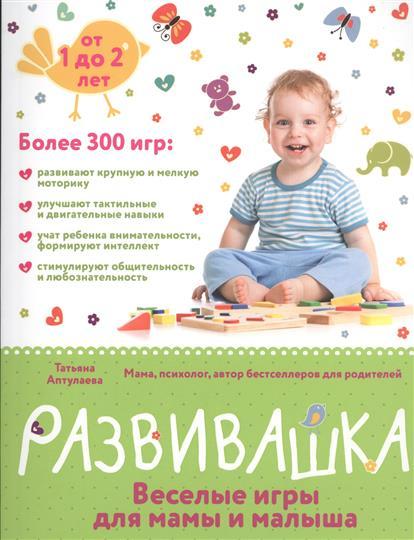 Развивашка: веселые игры для мамы и малыша. От 1 до 2 лет. Более 300 игр