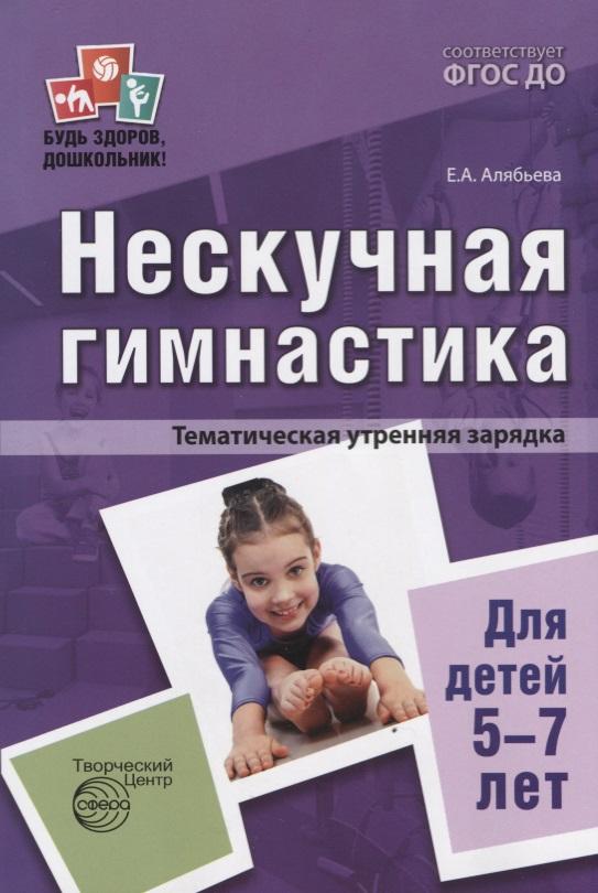 Алябьева Е. Нескучная гимнастика. Тематическая утренняя зарядка для детей 5-7 лет