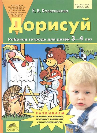 Колесникова Е. Дорисуй. Рабочая тетрадь для детей 3-4 лет колесникова е я считаю до пяти математика для детей 4 5 лет