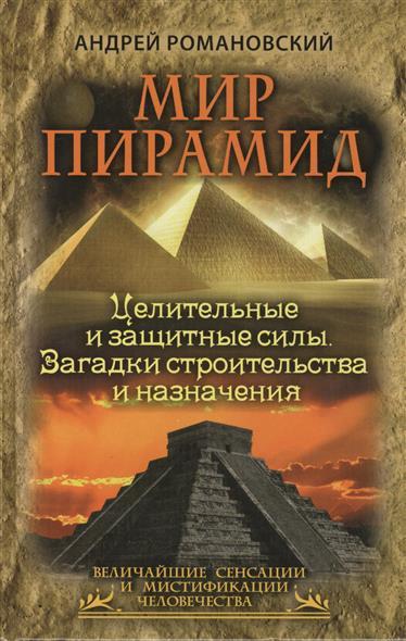 Мир пирамид. Целительные и защитные силы. Загадки строительства и назначения
