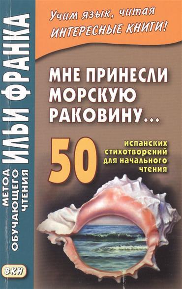 Мне принесли морскую раковину… 50 испанских стихотворений для начального чтения = Me han traido una caracola