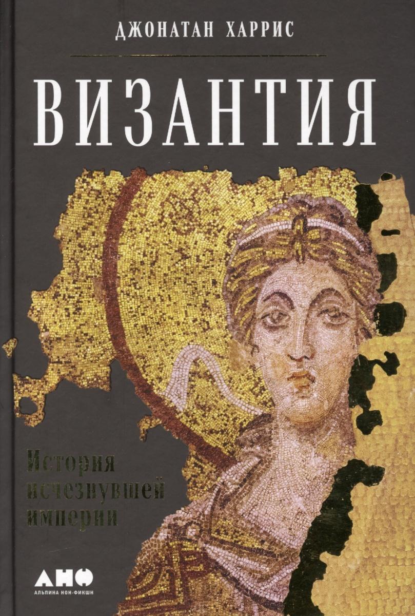 Харрис Дж. Византия. История исчезнувшей империи