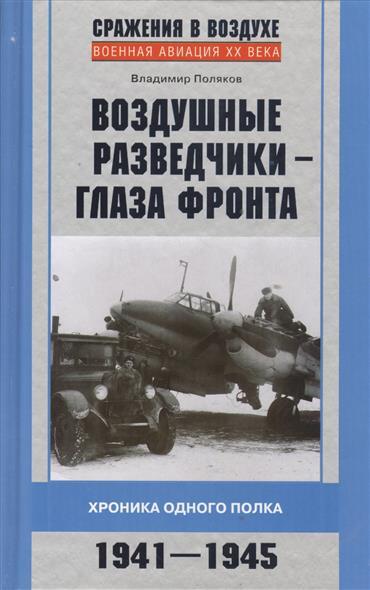 Поляков В. Воздушные разведчики - глаза фронта. Хроники одного полка. 1941-1945 разведчики