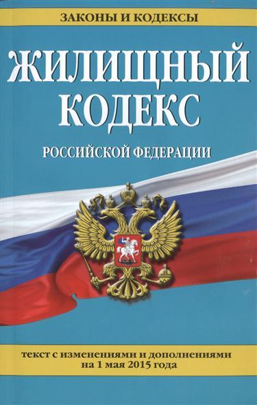 Жилищный кодекс Российской Федерации. Текст с изменениями и дополнениями на 1 мая 2015 года