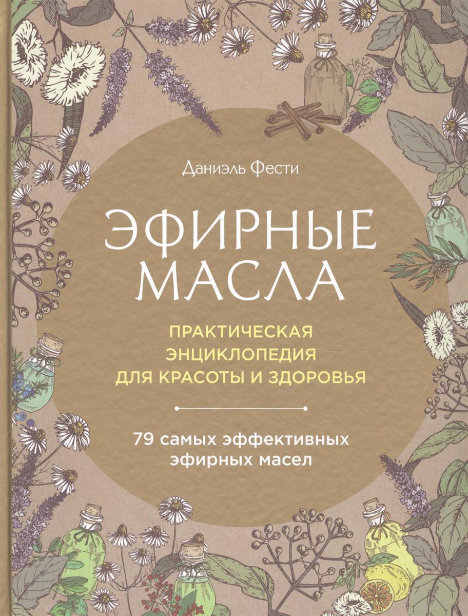 Фести Д. Эфирные масла. Практическая энциклопедия для красоты и здоровья
