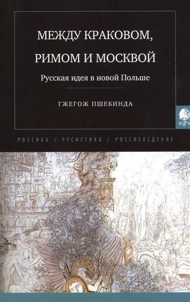 Пшебинда Г. Между Краковом, Римом и Москвой. Русская идея в новой Польше