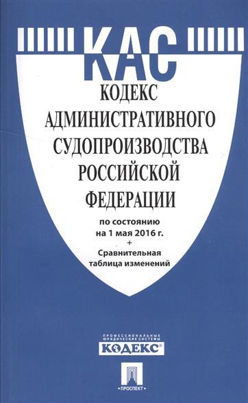 Кодекс административного судопроизводства Российской Федерации по состоянию на 1 мая 2016 года + сравнительная таблица изменений