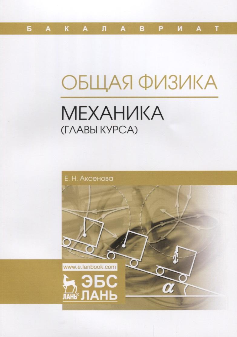 Аксенова Е. Общая физика. Механика (главы курса). Учебное пособие