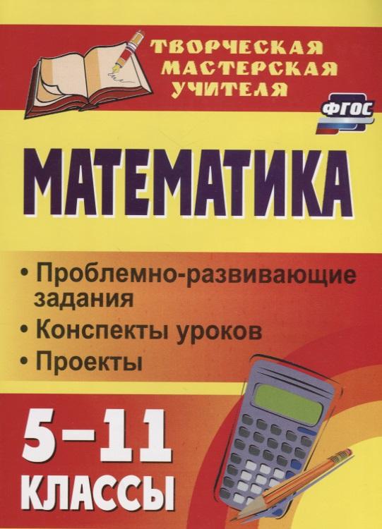 Математика. 5-11 классы. Проблемно-развивающие задания. Конспекты уроков. Проекты