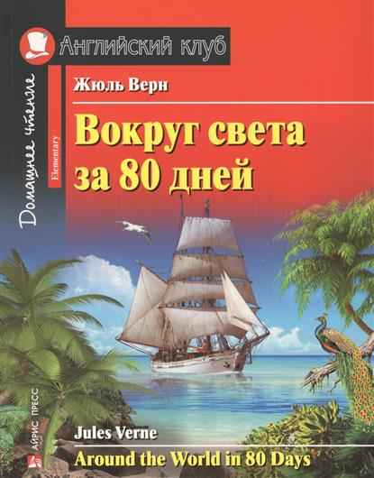Верн Ж. Вокруг света за 80 дней / Around the World in 80 Days verne j around the world in 80 days reader книга для чтения