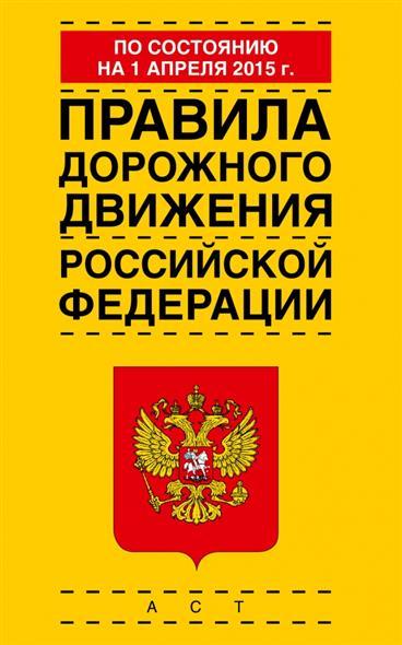 Правила дорожного движения Российской Федерации по состоянию на 1 апреля 2015 г.