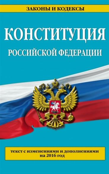 Конституция Российской Федерации. Текст с изменениями и дополнениями на 2016 год