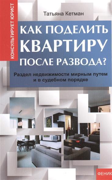 Кетман Т. Как поделить квартиру после развода? Раздел недвижимости мирным путем и в судебном порядке как продать квартиру в одесе
