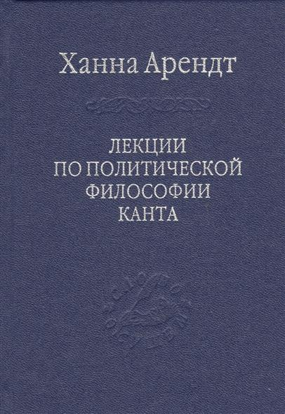 Арендт Х. Лекции по политической философии Канта издательство иддк лекции по экономике
