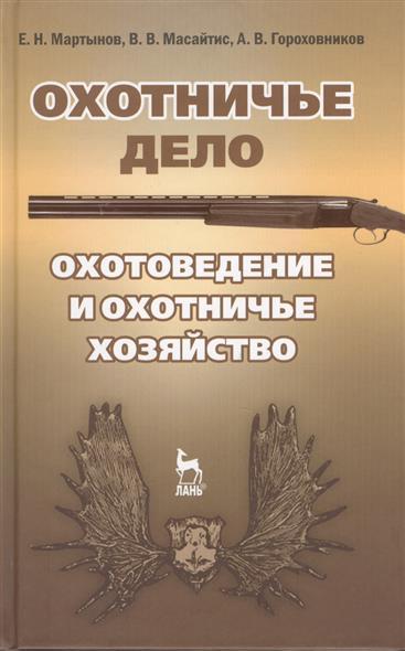 Охотничье дело. Охотоведение и охотничье хозяйство. Учебное пособие. Издание второе, исправленное