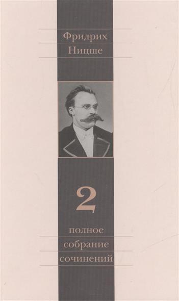 Фридрих Ницше. Полное собрание сочинений в тринадцати томах. Второй том. Человеческое, слишком человеческое