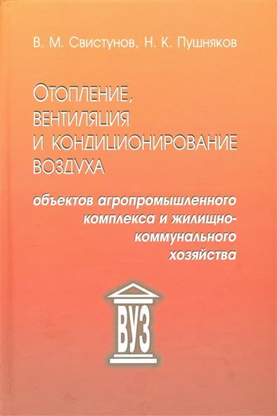 Свистунов В., Пушняков Н. Отопление, вентиляция и кондиционирование воздуха объектов агропромышленного и жилищно-коммунального хозяйства