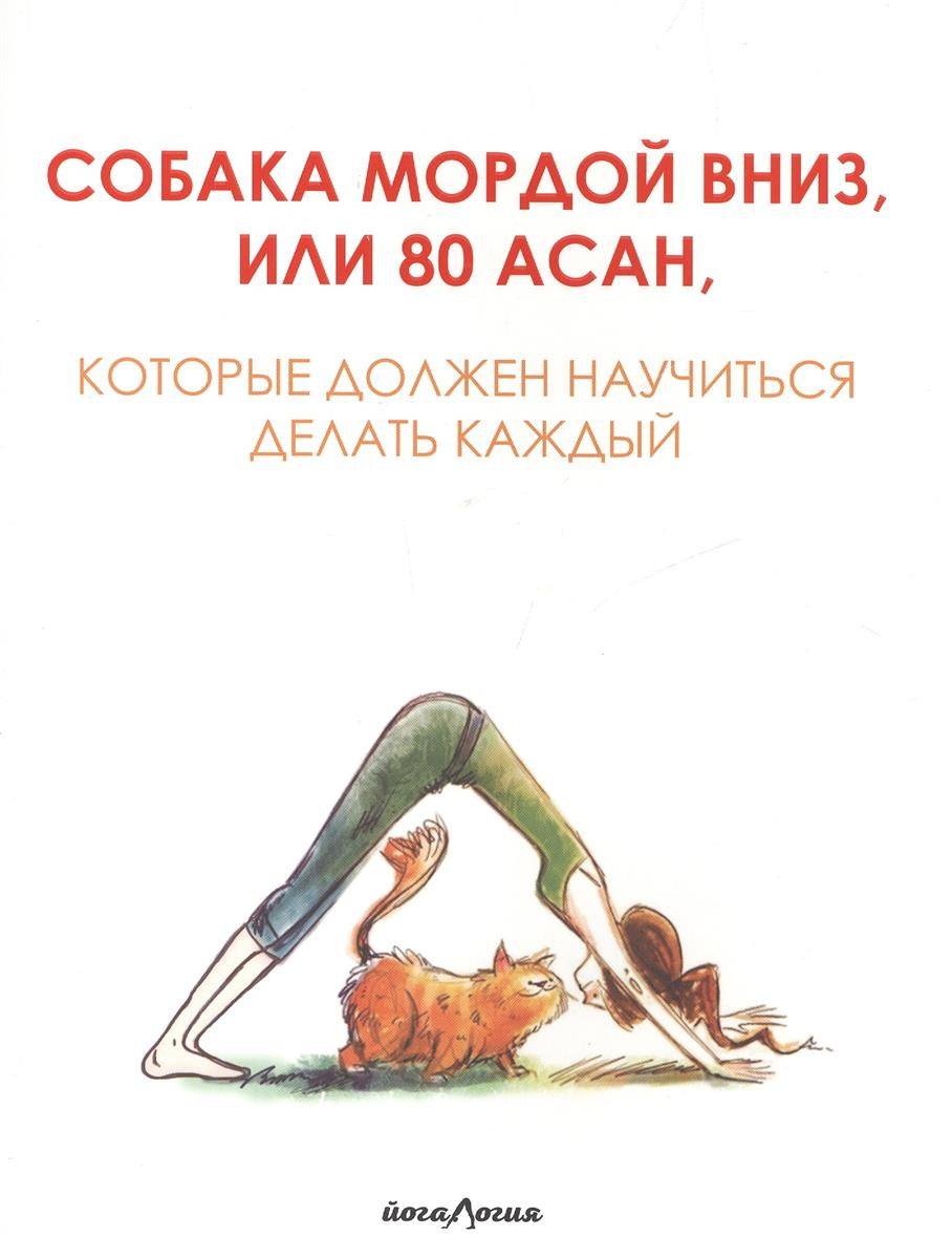 Лисиша Ж. Собака мордой вниз, или 80 асан, которые должен научиться делать каждый