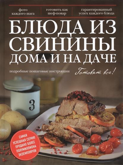 Блюда из свинины дома и на даче Подробные пошаговые инструкции. Фото каждого шага. Готовить как шеф-повар. Гарантированный успех каждого блюда