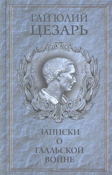 Цезарь Гай Юлий Записки о Галльской войне